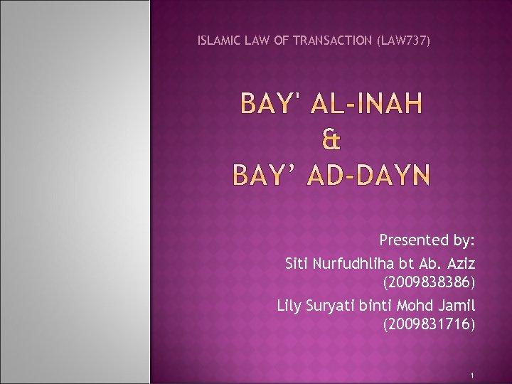 ISLAMIC LAW OF TRANSACTION (LAW 737) Presented by: Siti Nurfudhliha bt Ab. Aziz (2009838386)