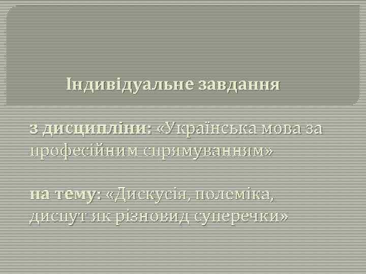 Індивідуальне завдання з дисципліни: «Українська мова за професійним спрямуванням» на тему: «Дискусія, полеміка, диспут