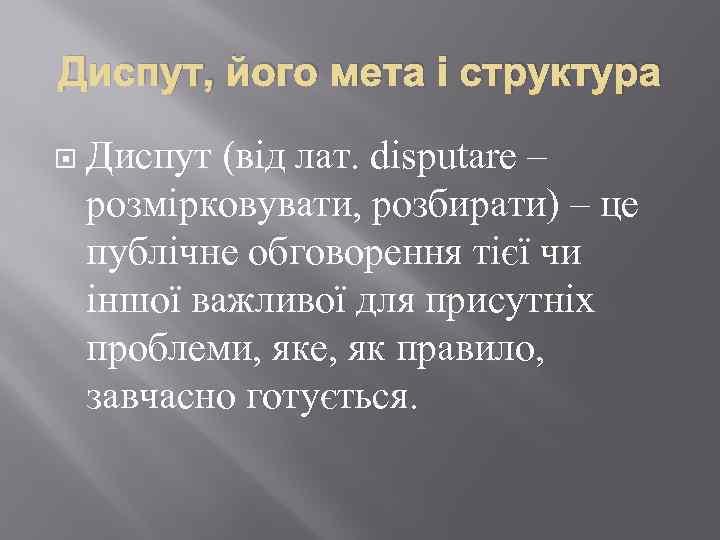 Диспут, його мета і структура Диспут (вiд лат. disputare – розмiрковувати, розбирати) – це