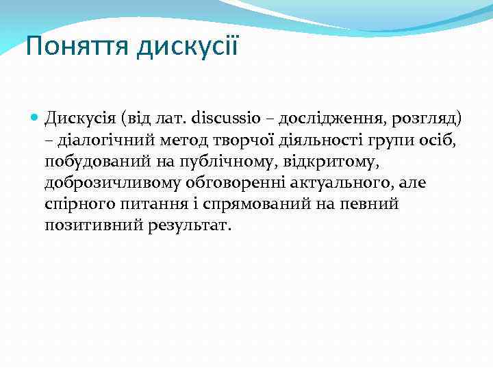 Поняття дискусії Дискусія (вiд лат. discussio – дослідження, розгляд) – дiалогiчний метод творчої дiяльностi