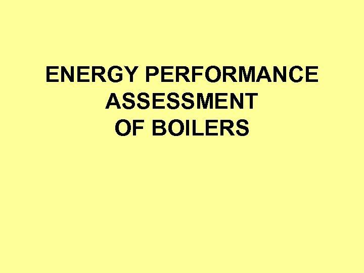 ENERGY PERFORMANCE ASSESSMENT OF BOILERS