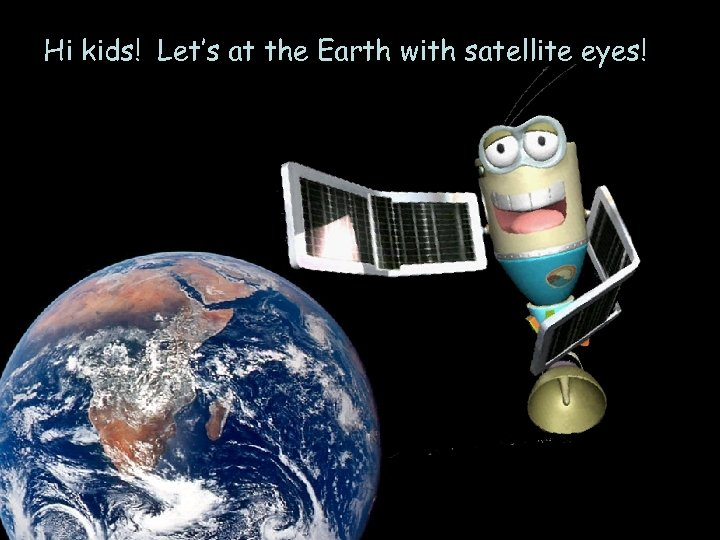Hi kids! Let's at the Earth with satellite eyes!