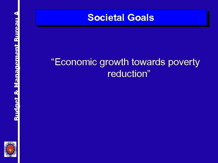 """Budget & Management Bureau A Societal Goals """"Economic growth towards poverty reduction"""""""