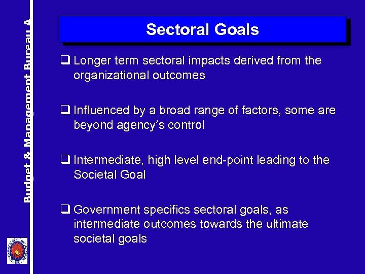 Budget & Management Bureau A Sectoral Goals q Longer term sectoral impacts derived from