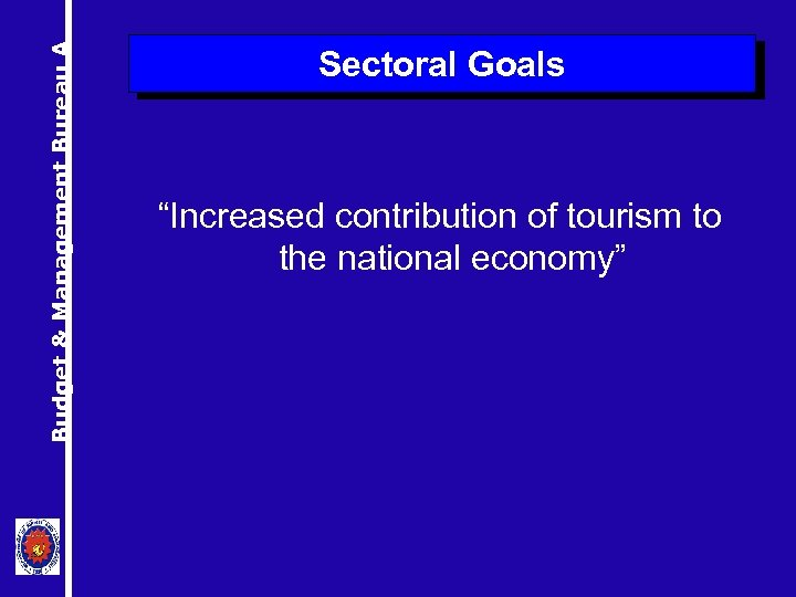 """Budget & Management Bureau A Sectoral Goals """"Increased contribution of tourism to the national"""