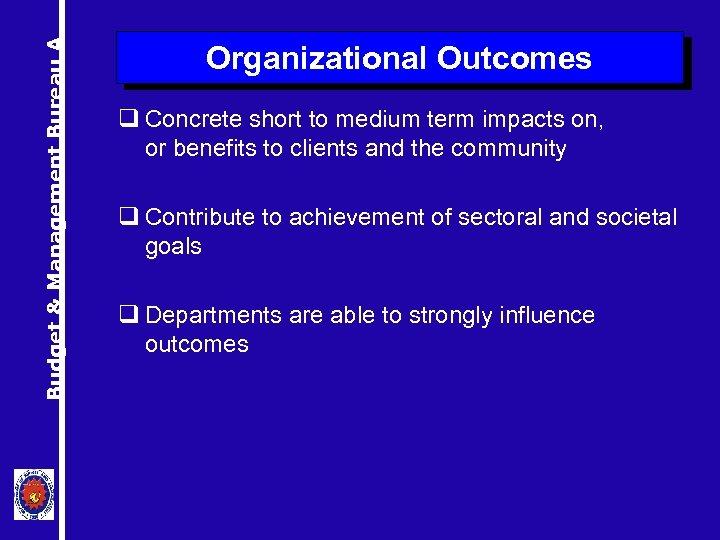 Budget & Management Bureau A Organizational Outcomes q Concrete short to medium term impacts
