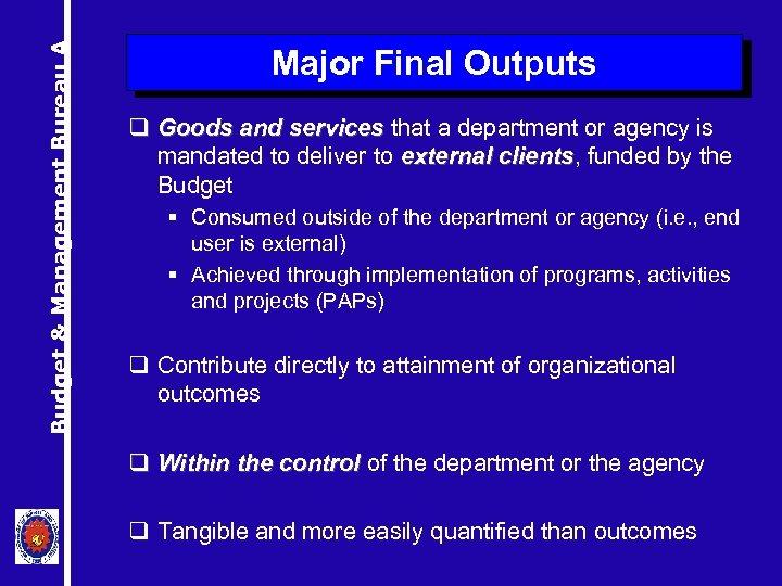 Budget & Management Bureau A Major Final Outputs q Goods and services that a