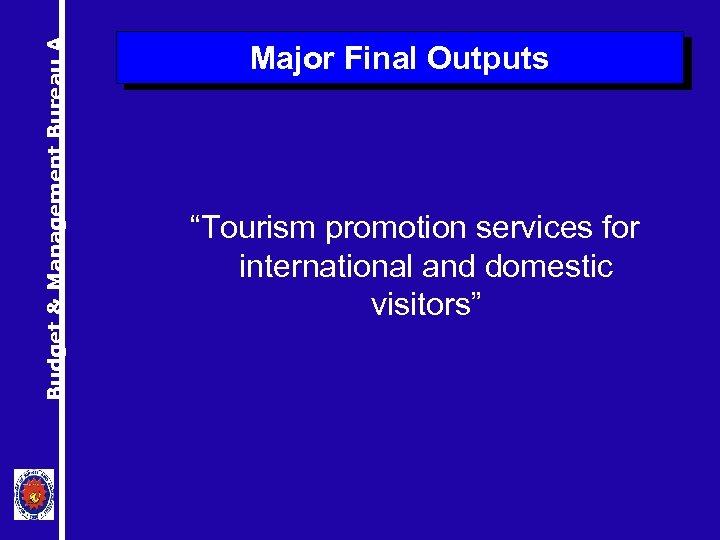 "Budget & Management Bureau A Major Final Outputs ""Tourism promotion services for international and"