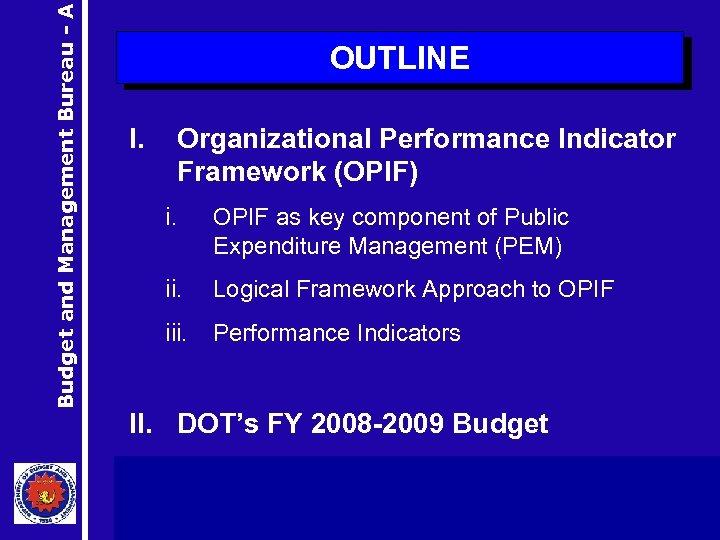 Budget and Management Bureau - A OUTLINE I. Organizational Performance Indicator Framework (OPIF) i.
