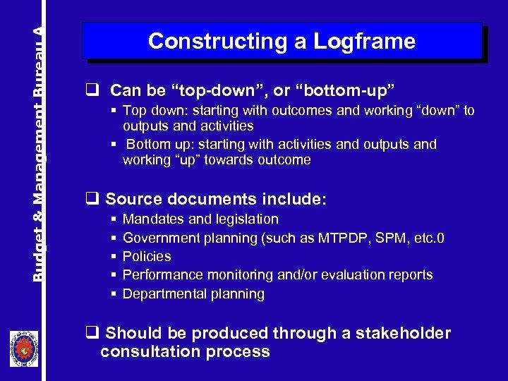 "Budget & Management Bureau A Constructing a Logframe q Can be ""top-down"", or ""bottom-up"""