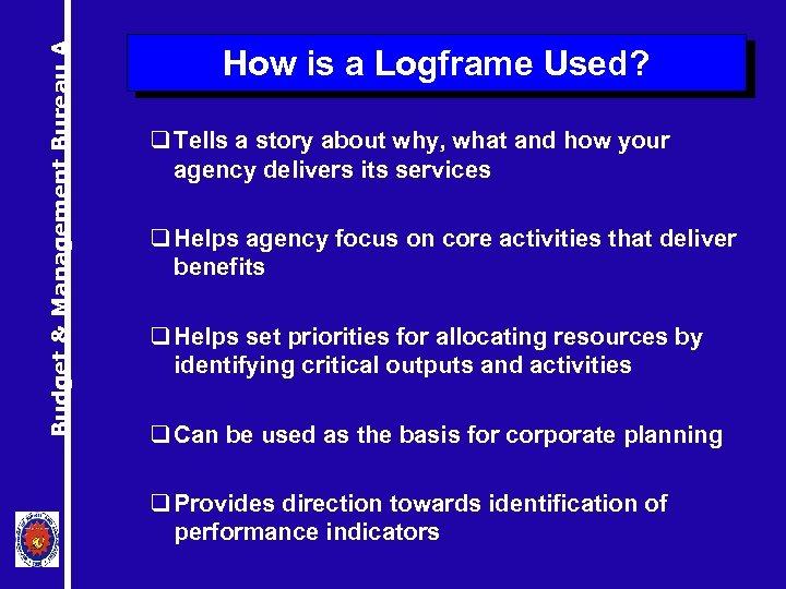 Budget & Management Bureau A How is a Logframe Used? q Tells a story