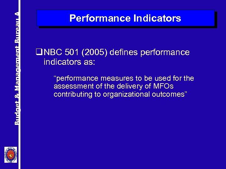 Budget & Management Bureau A Performance Indicators q NBC 501 (2005) defines performance indicators