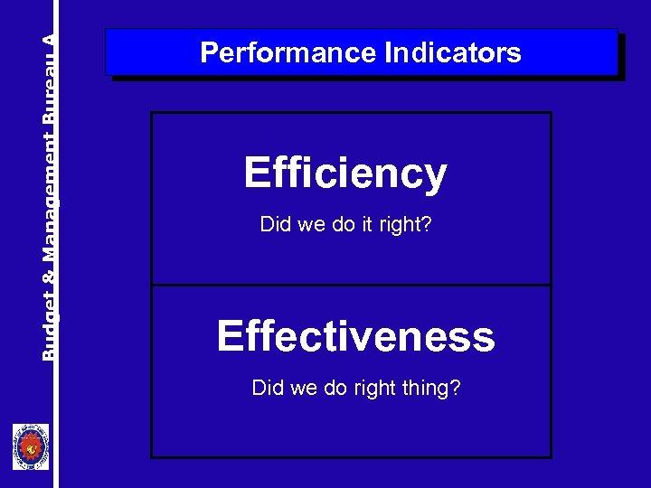 Budget & Management Bureau A Performance Indicators Efficiency Did we do it right? Effectiveness