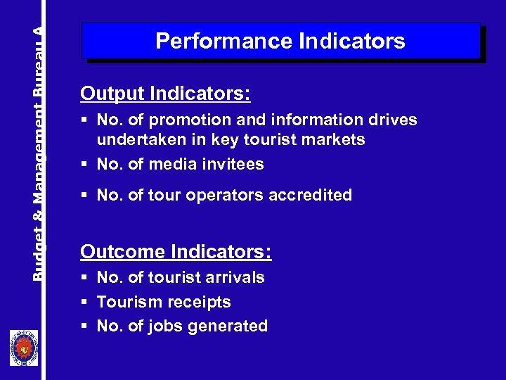 Budget & Management Bureau A Performance Indicators Output Indicators: § No. of promotion and