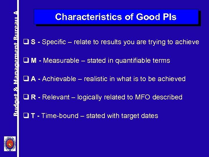 Budget & Management Bureau A Characteristics of Good PIs q S - Specific –