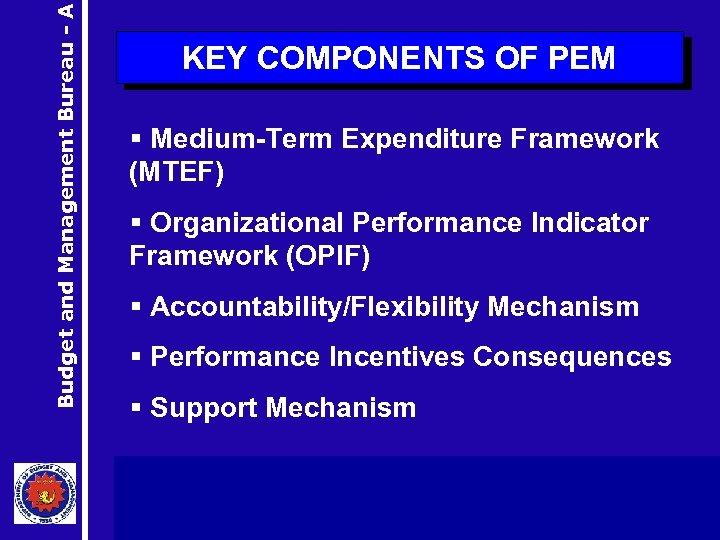 Budget and Management Bureau - A KEY COMPONENTS OF PEM § Medium-Term Expenditure Framework
