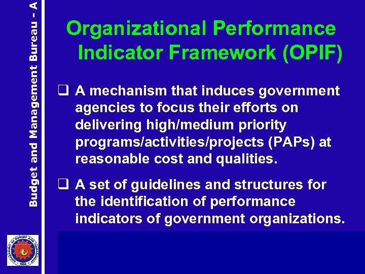 Budget and Management Bureau - A Organizational Performance Indicator Framework (OPIF) q A mechanism