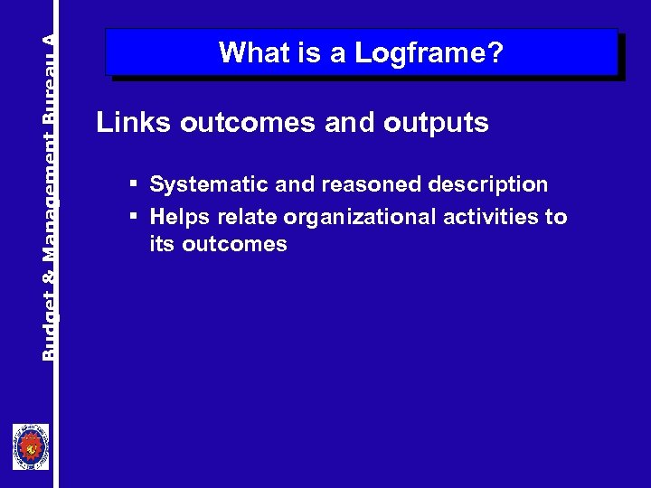 Budget & Management Bureau A What is a Logframe? Links outcomes and outputs §