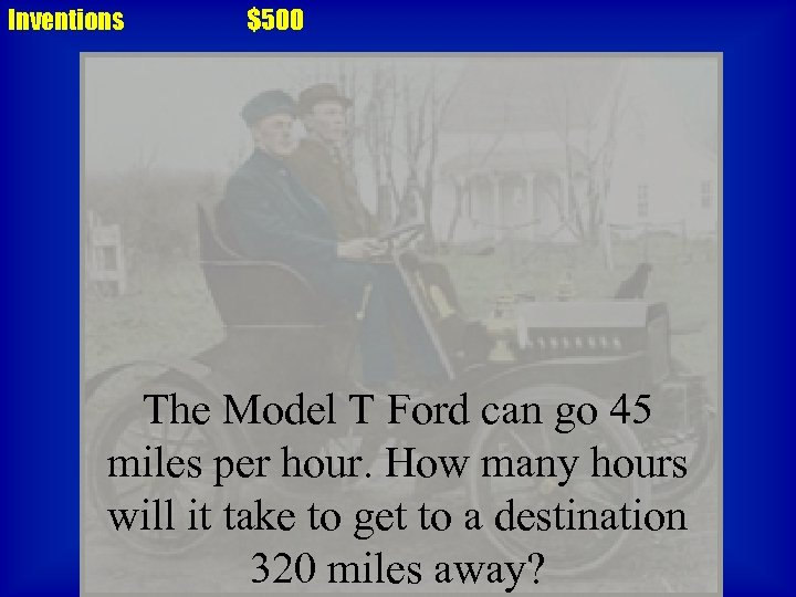 Inventions $500 The Model T Ford can go 45 miles per hour. How many