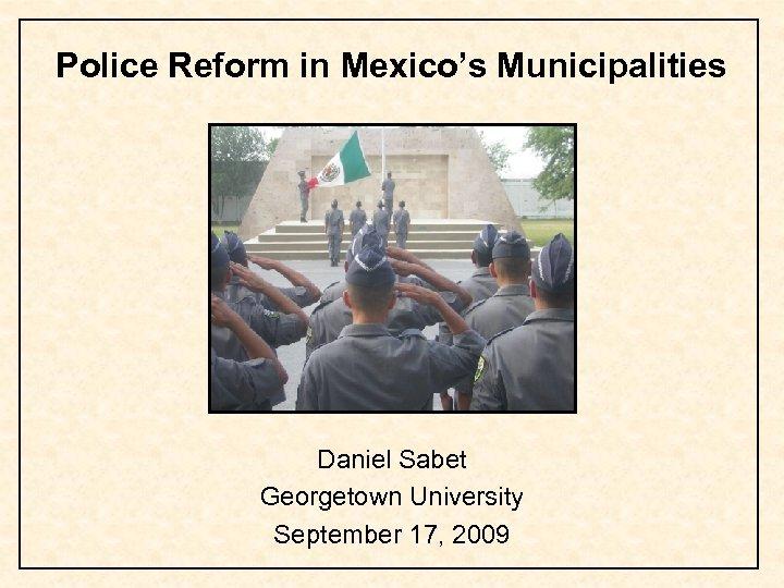 Police Reform in Mexico's Municipalities Daniel Sabet Georgetown University September 17, 2009