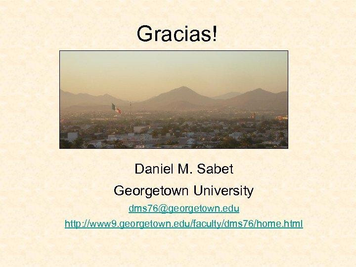 Gracias! Daniel M. Sabet Georgetown University dms 76@georgetown. edu http: //www 9. georgetown. edu/faculty/dms