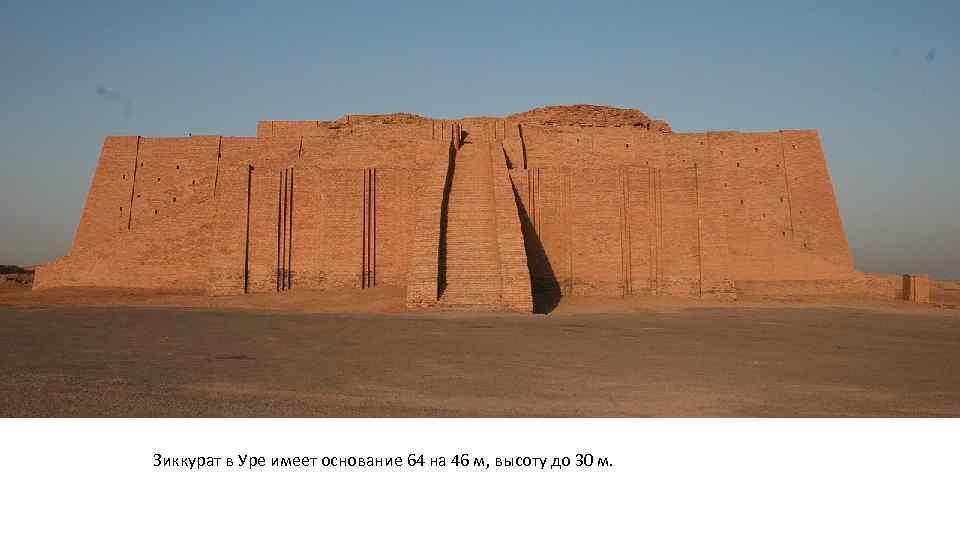 Зиккурат в Уре имеет основание 64 на 46 м, высоту до 30 м.