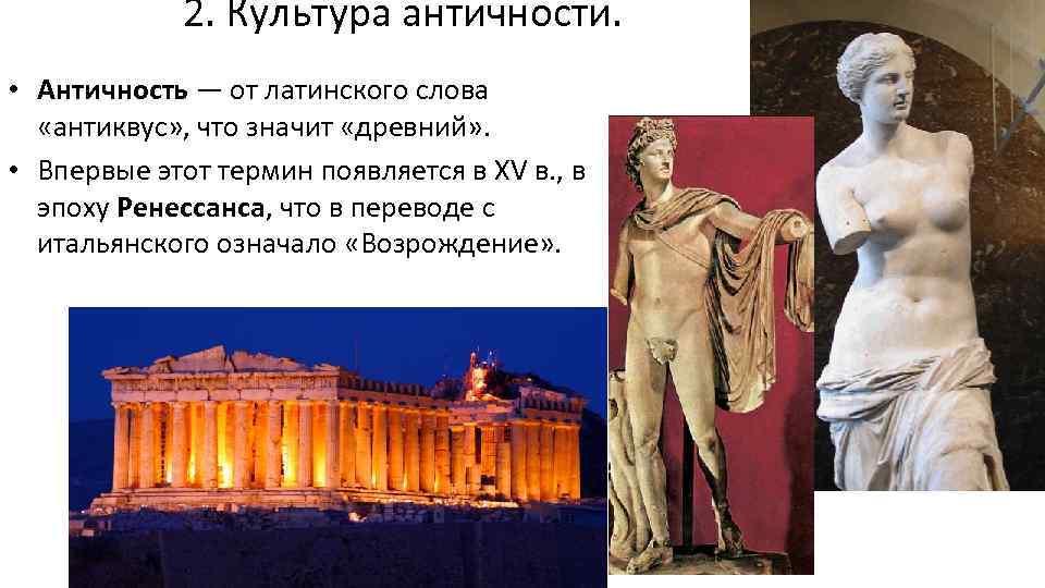 2. Культура античности. • Античность — от латинского слова «антиквус» , что значит «древний»