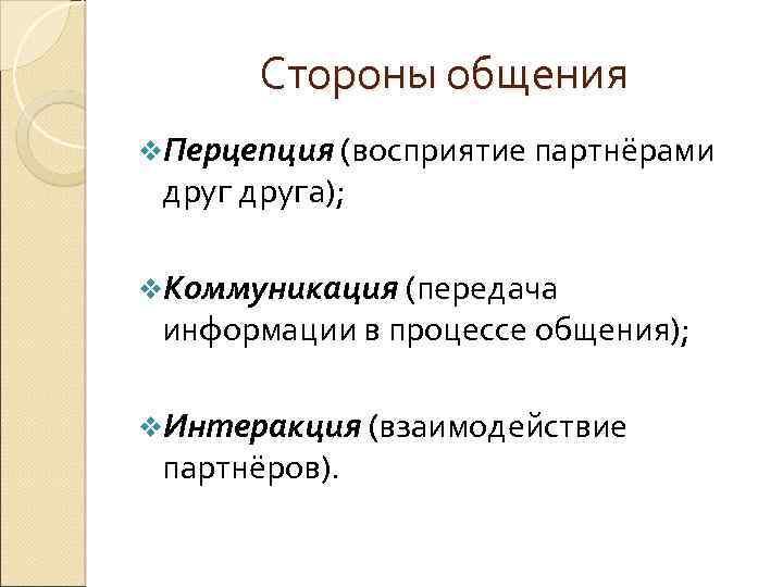 Стороны общения v. Перцепция (восприятие партнёрами друга); v. Коммуникация (передача информации в процессе общения);