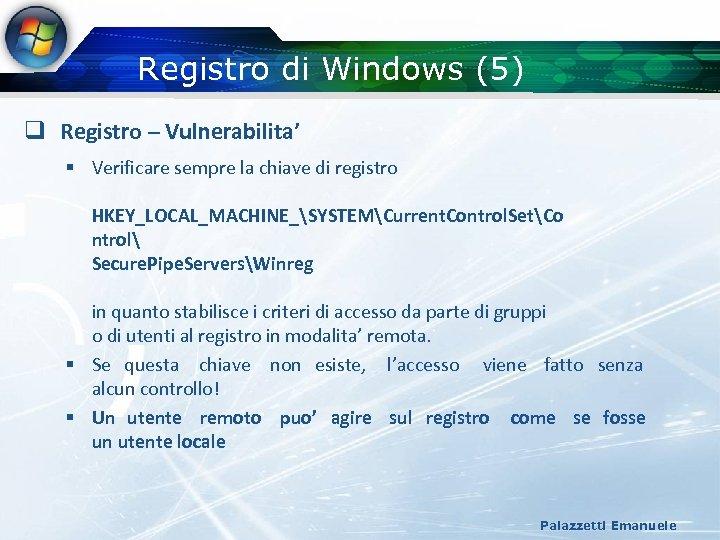 Registro di Windows (5) q Registro – Vulnerabilita' § Verificare sempre la chiave di