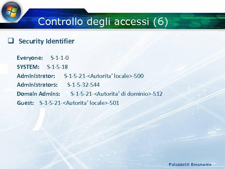 Controllo degli accessi (6) q Security Identifier Everyone: S-1 -1 -0 SYSTEM: S-1 -5