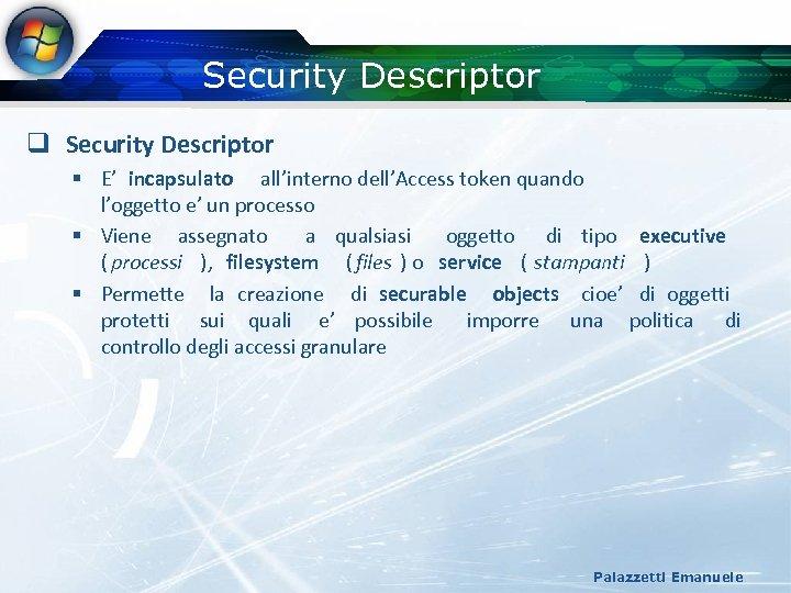 Security Descriptor q Security Descriptor § E' incapsulato all'interno dell'Access token quando l'oggetto e'