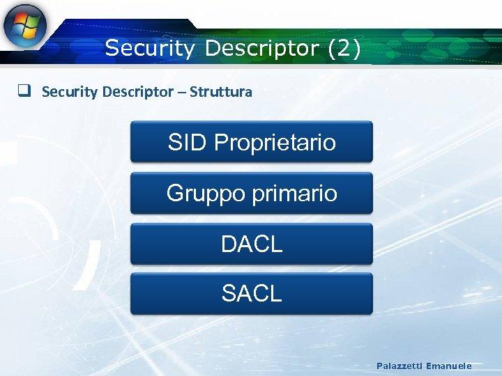 Security Descriptor (2) q Security Descriptor – Struttura SID Proprietario Gruppo primario DACL SACL