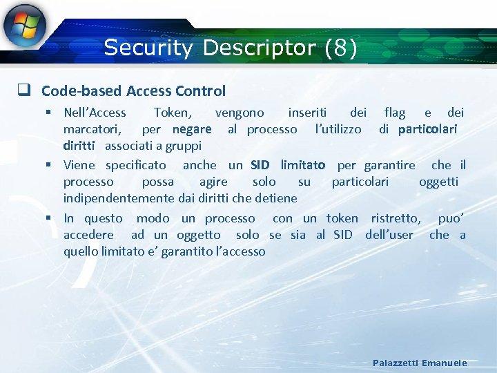 Security Descriptor (8) q Code-based Access Control § Nell'Access Token, vengono inseriti dei flag