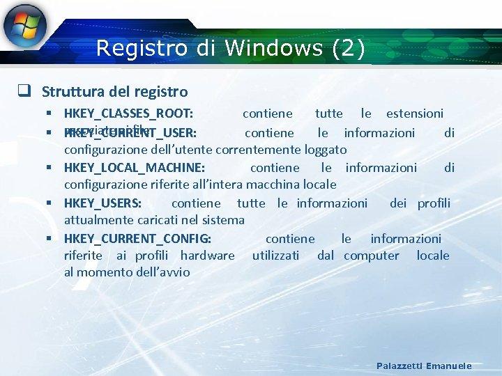 Registro di Windows (2) q Struttura del registro § HKEY_CLASSES_ROOT: contiene tutte le estensioni