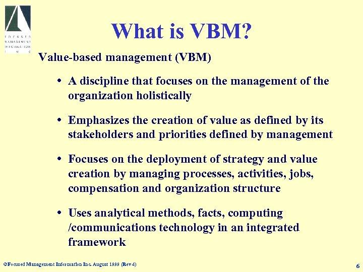 What is VBM? Value-based management (VBM) A discipline that focuses on the management of