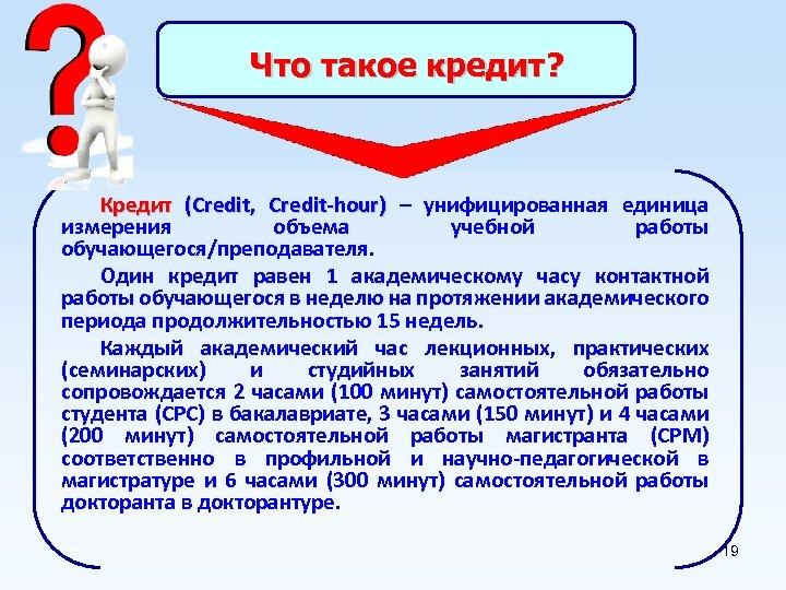 Что такое кредит? Кредит (Credit, Credit-hour) – унифицированная единица измерения объема учебной работы обучающегося/преподавателя.
