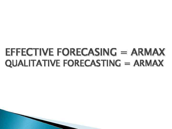 EFFECTIVE FORECASING = ARMAX QUALITATIVE FORECASTING = ARMAX
