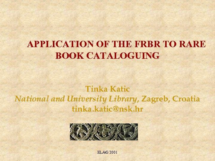 APPLICATION OF THE FRBR TO RARE BOOK CATALOGUING Tinka Katic National and University Library,
