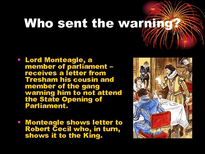 Who sent the warning? • Lord Monteagle, a member of parliament – receives a