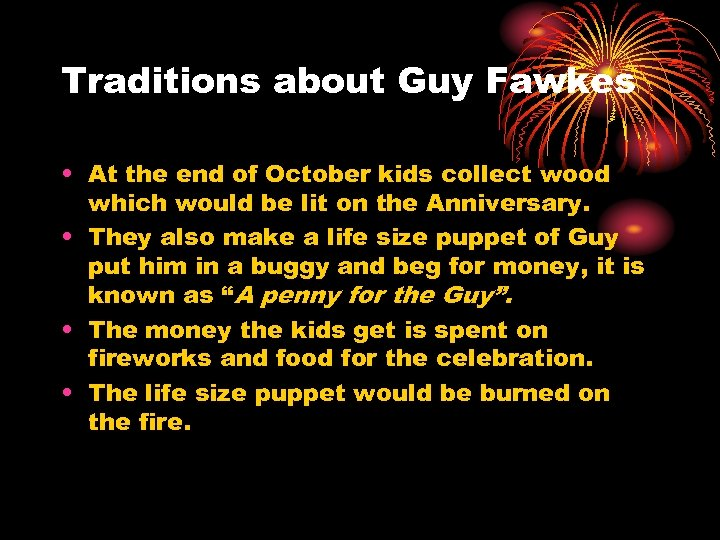 Traditions about Guy Fawkes • At the end of October kids collect wood which