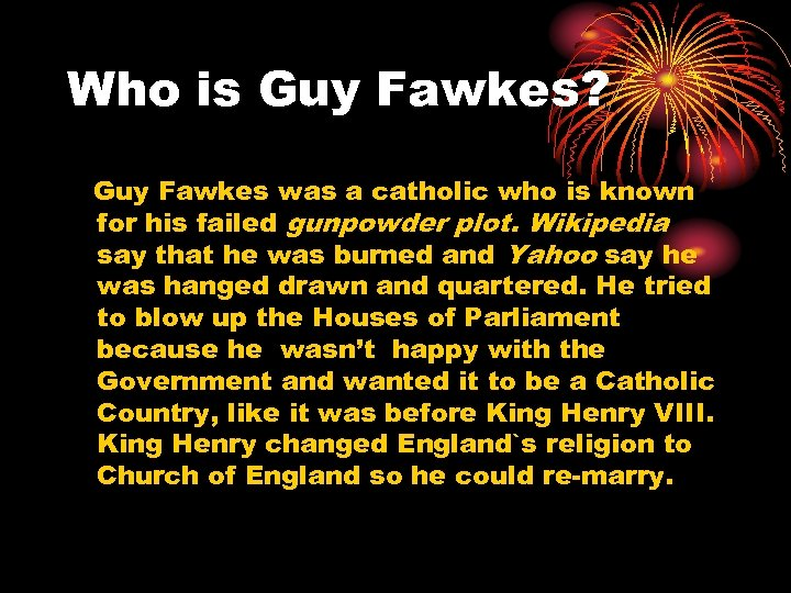 Who is Guy Fawkes? Guy Fawkes was a catholic who is known for his