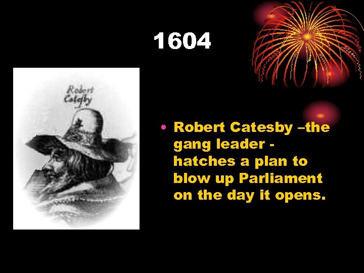 1604 • Robert Catesby –the gang leader hatches a plan to blow up Parliament