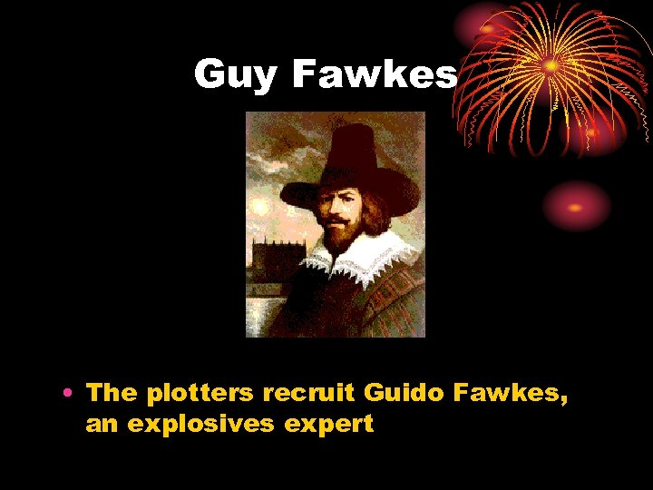 Guy Fawkes • The plotters recruit Guido Fawkes, an explosives expert