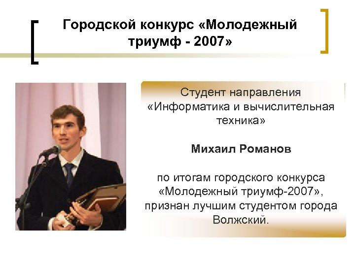 Городской конкурс «Молодежный триумф - 2007» Студент направления «Информатика и вычислительная техника» Михаил Романов