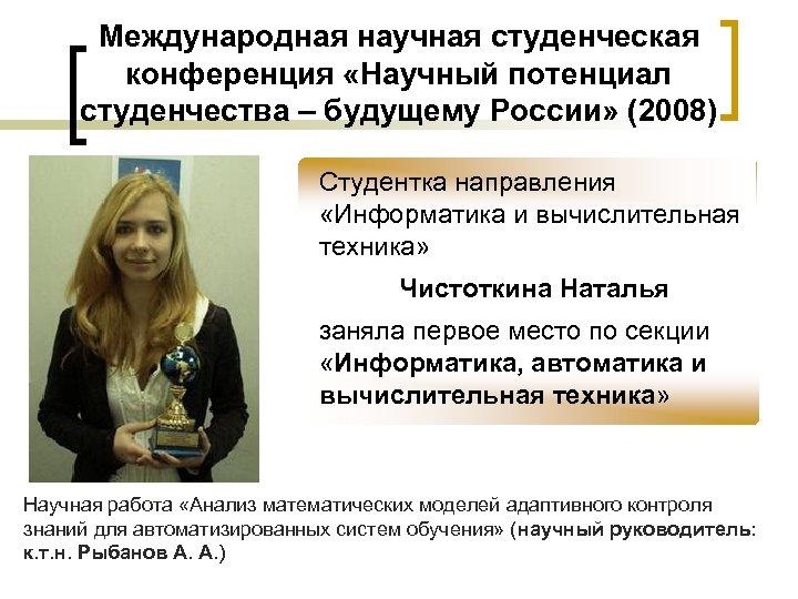 Международная научная студенческая конференция «Научный потенциал студенчества – будущему России» (2008) Студентка направления «Информатика
