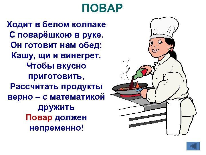 ПОВАР Ходит в белом колпаке С поварёшкою в руке. Он готовит нам обед: Кашу,