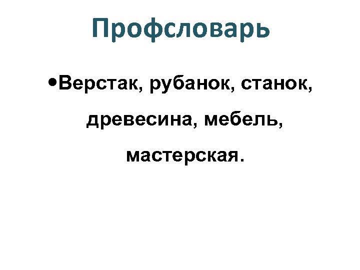 Профсловарь Верстак, рубанок, станок, древесина, мебель, мастерская.