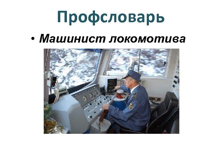 Профсловарь • Машинист локомотива