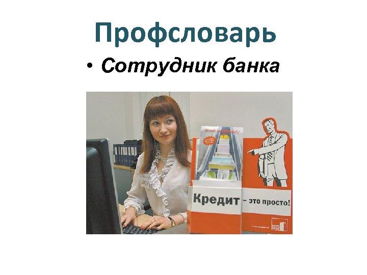 Профсловарь • Сотрудник банка