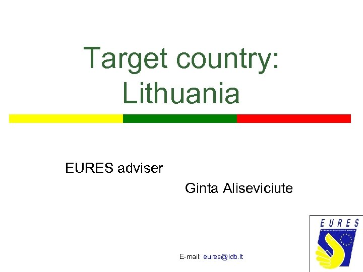 Target country: Lithuania EURES adviser Ginta Aliseviciute E-mail: eures@ldb. lt